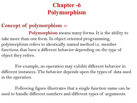 Chapter -6 Polymorphism Concept of polymorphism :- Polymorphism means many forms. It is the ability to take more than one form. In object oriented programming,