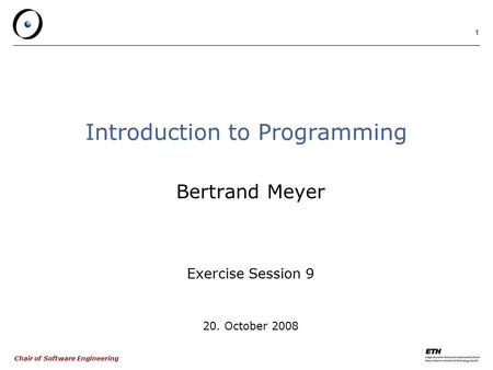 Chair of Software Engineering 1 Introduction to Programming Bertrand Meyer Exercise Session 9 20. October 2008.