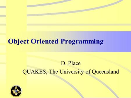 Object Oriented Programming D. Place QUAKES, The University of Queensland.