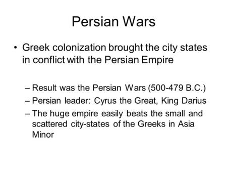 Persian Wars Greek colonization brought the city states in conflict with the Persian Empire –Result was the Persian Wars (500-479 B.C.) –Persian leader: