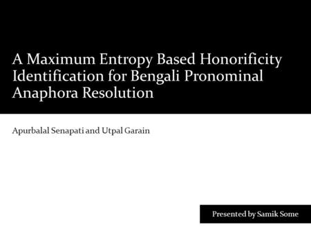 A Maximum Entropy Based Honorificity Identification for Bengali Pronominal Anaphora Resolution Apurbalal Senapati and Utpal Garain Presented by Samik Some.