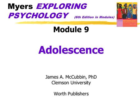 Myers EXPLORING PSYCHOLOGY (6th Edition in Modules) Module 9 Adolescence James A. McCubbin, PhD Clemson University Worth Publishers.