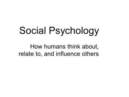 Social Psychology How humans think about, relate to, and influence others.