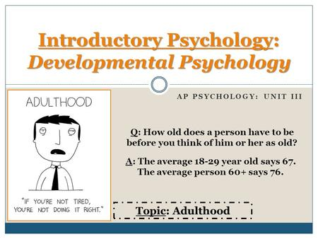 AP PSYCHOLOGY: UNIT III Introductory Psychology: Developmental Psychology Topic: Adulthood Q: How old does a person have to be before you think of him.