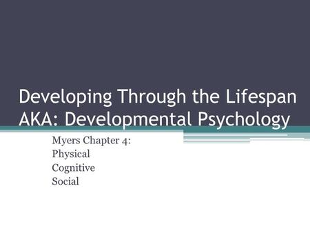 Developing Through the Lifespan AKA: Developmental Psychology Myers Chapter 4: Physical Cognitive Social.