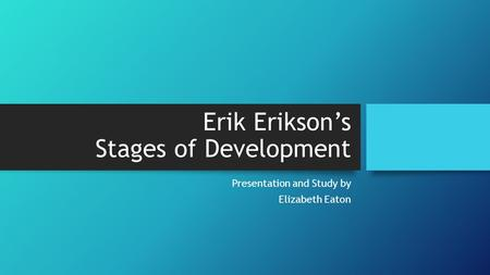 Erik Erikson's Stages of Development Presentation and Study by Elizabeth Eaton.