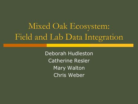 Mixed Oak Ecosystem: Field and Lab Data Integration Deborah Hudleston Catherine Resler Mary Walton Chris Weber.