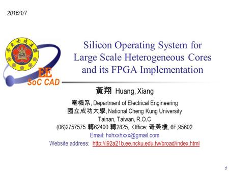 SoC CAD 2016/1/7 1 Silicon Operating System for Large Scale Heterogeneous Cores and its FPGA Implementation 黃翔 Huang, Xiang 電機系, Department of Electrical.
