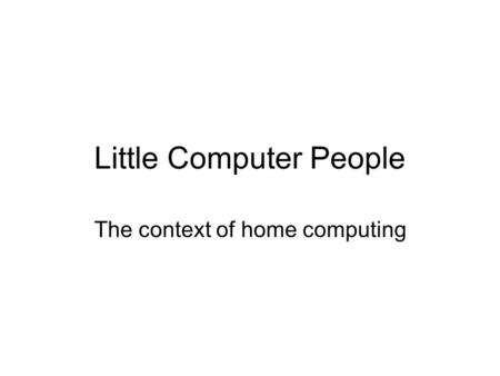 Little Computer People The context of home computing.