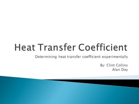 Determining heat transfer coefficient experimentally By: Clint Collins Alan Day.