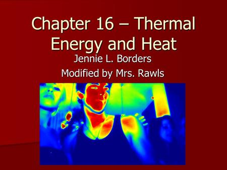 Chapter 16 – Thermal Energy and Heat Jennie L. Borders Modified by Mrs. Rawls.