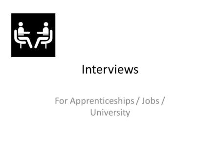 Interviews For Apprenticeships / Jobs / University.