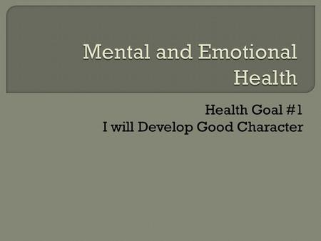 Health Goal #1 I will Develop Good Character.  The two areas of Mental and Emotional Health that we are focusing on today are:  Values and Character.