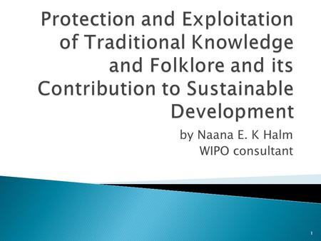 By Naana E. K Halm WIPO consultant 1.  Refers to knowledge coming out of intellectual activity in a traditional context;  Includes know-how, practices,