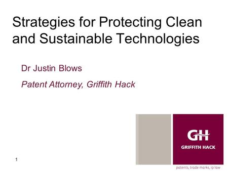 1 Strategies for Protecting Clean and Sustainable Technologies Dr Justin Blows Patent Attorney, Griffith Hack.