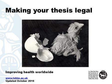 Making your thesis legal Improving health worldwide www.lshtm.ac.uk Updated October 2015.