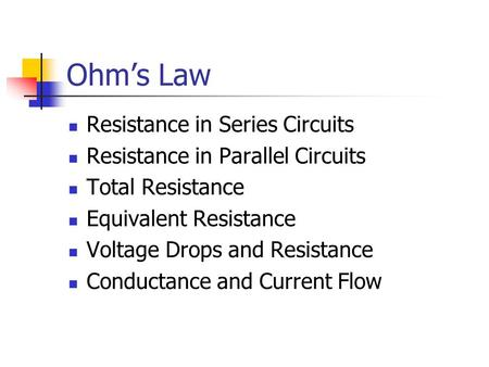 Ohm's Law Resistance in Series Circuits Resistance in Parallel Circuits Total Resistance Equivalent Resistance Voltage Drops and Resistance Conductance.