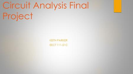 Circuit Analysis Final Project KEITH PARKER EECT 111-51C.