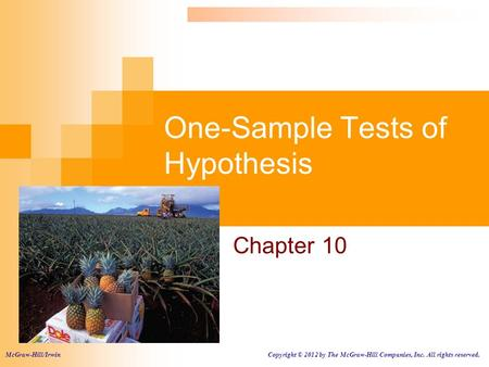 One-Sample Tests of Hypothesis Chapter 10 McGraw-Hill/Irwin Copyright © 2012 by The McGraw-Hill Companies, Inc. All rights reserved.