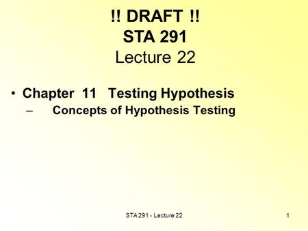 STA 291 - Lecture 221 !! DRAFT !! STA 291 Lecture 22 Chapter 11 Testing Hypothesis – Concepts of Hypothesis Testing.