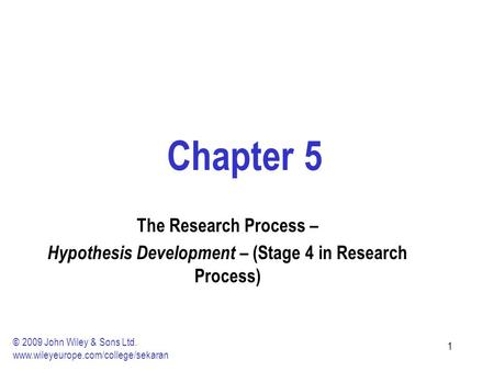 11 Chapter 5 The Research Process – Hypothesis Development – (Stage 4 in Research Process) © 2009 John Wiley & Sons Ltd. www.wileyeurope.com/college/sekaran.