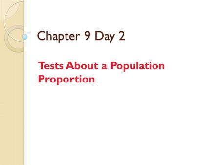 Chapter 9 Day 2 Tests About a Population Proportion.