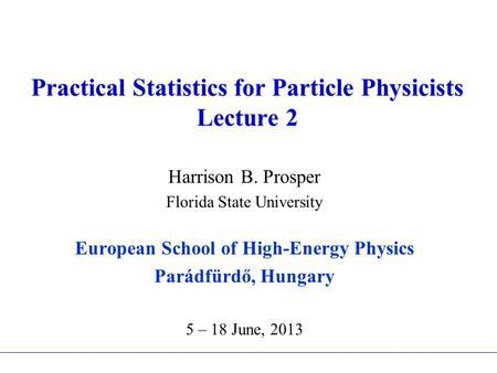 Practical Statistics for Particle Physicists Lecture 2 Harrison B. Prosper Florida State University European School of High-Energy Physics Parádfürdő,