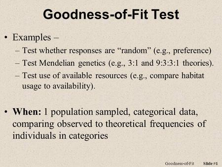 "Goodness-of-FitSlide #1 Goodness-of-Fit Test Examples – –Test whether responses are ""random"" (e.g., preference) –Test Mendelian genetics (e.g., 3:1 and."