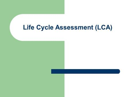 Life Cycle Assessment (LCA). Life Cycle Assessment is an environmental management tool. The International Organisation for Standardisation (ISO) defines.