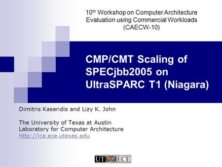 CMP/CMT Scaling of SPECjbb2005 on UltraSPARC T1 (Niagara) Dimitris Kaseridis and Lizy K. John The University of Texas at Austin Laboratory for Computer.