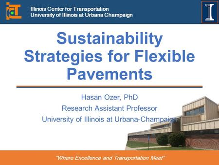 """Where Excellence and Transportation Meet"" Illinois Center for Transportation University of Illinois at Urbana Champaign Sustainability Strategies for."