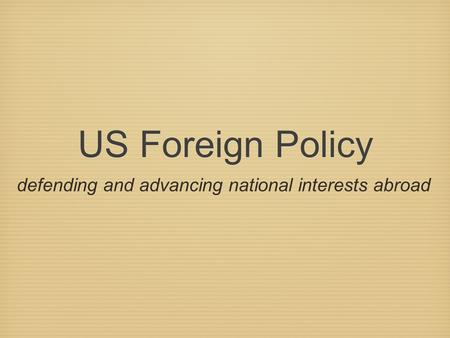 US Foreign Policy defending and advancing national interests abroad.