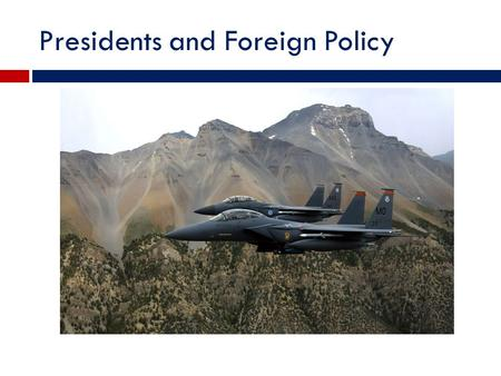 Presidents and Foreign Policy. The President's constitutional powers in the foreign affairs  1. Chief diplomat  2. Commander in chief.