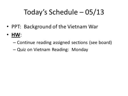 Today's Schedule – 05/13 PPT: Background of the Vietnam War HW: – Continue reading assigned sections (see board) – Quiz on Vietnam Reading: Monday.