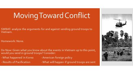 Moving Toward Conflict SWBAT: analyze the arguments for and against sending ground troops to Vietnam. Homework: None. Do Now: Given what you know about.