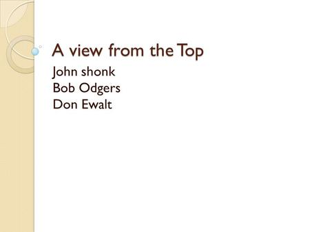A view from the Top John shonk Bob Odgers Don Ewalt.