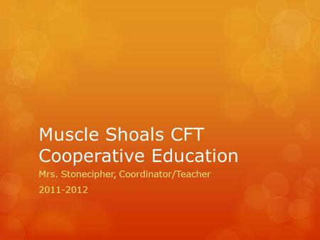 Muscle Shoals CFT Cooperative Education Mrs. Stonecipher, Coordinator/Teacher 2011-2012.