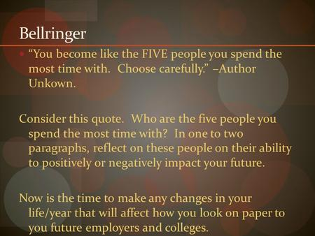 "Bellringer ""You become like the FIVE people you spend the most time with. Choose carefully."" –Author Unkown. Consider this quote. Who are the five people."