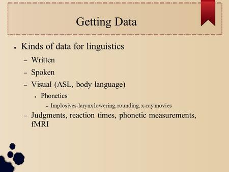 Getting Data ● Kinds of data for linguistics – Written – Spoken – Visual (ASL, body language) ● Phonetics – Implosives-larynx lowering, rounding, x-ray.