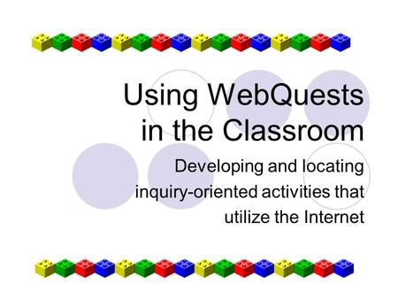 Using WebQuests in the Classroom Developing and locating inquiry-oriented activities that utilize the Internet.