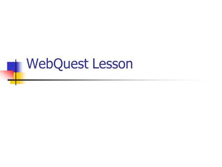 WebQuest Lesson. What is a WebQuest? A WebQuest is an inquiry-oriented activity in which most or all of the information used by learners is drawn from.