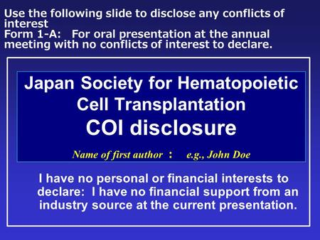 Japan Society for Hematopoietic Cell Transplantation COI disclosure Name of first author : e.g., John Doe I have no personal or financial interests to.