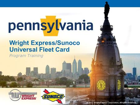 Wright Express/Sunoco Universal Fleet Card Program Training © 2012 Wright Express Corporation, All rights reserved,