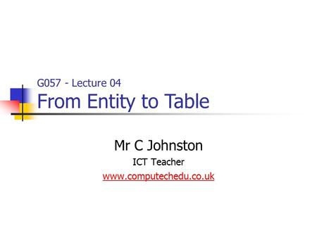 G057 - Lecture 04 From Entity to Table Mr C Johnston ICT Teacher www.computechedu.co.uk.
