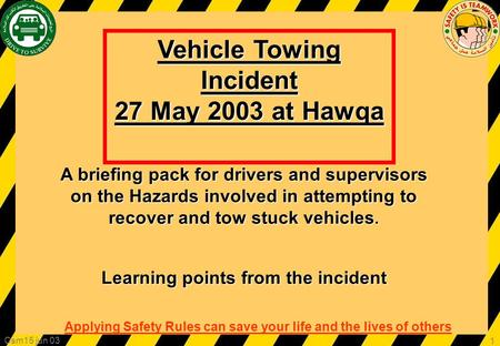 Applying Safety Rules can save your life and the lives of others Csm15 jun 03 1 Vehicle Towing Incident 27 May 2003 at Hawqa A briefing pack for drivers.