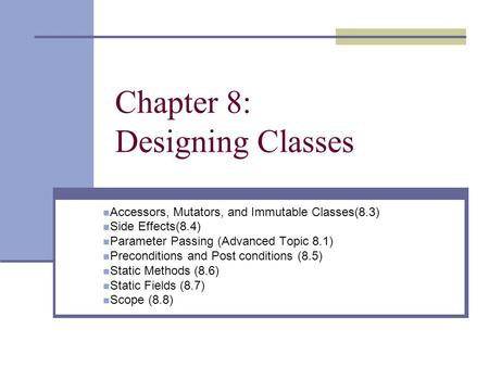 Chapter 8: Designing Classes Accessors, Mutators, and Immutable Classes(8.3) Side Effects(8.4) Parameter Passing (Advanced Topic 8.1) Preconditions and.