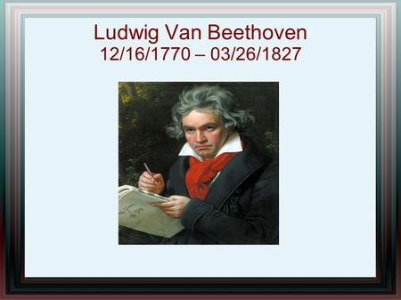 Ludwig Van Beethoven 12/16/1770 – 03/26/1827. Childhood Born in Bonn, Germany His father was his first teacher Later studied under C.G. Neefe Plublished.
