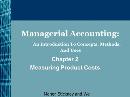 Managerial Accounting: An Introduction To Concepts, Methods, And Uses Chapter 2 Measuring Product Costs Maher, Stickney and Weil.