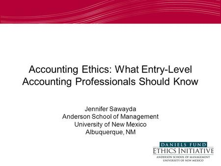 Accounting Ethics: What Entry-Level Accounting Professionals Should Know Jennifer Sawayda Anderson School of Management University of New Mexico Albuquerque,