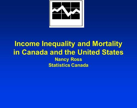 Income Inequality and Mortality in Canada and the United States Nancy Ross Statistics Canada.